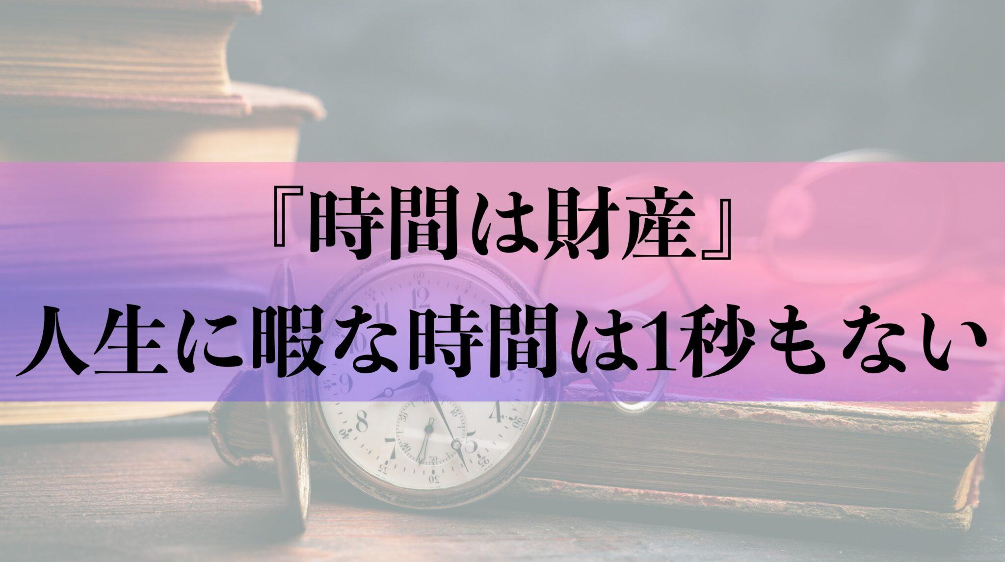 【時間は財産】人生に暇な時間は1秒もない
